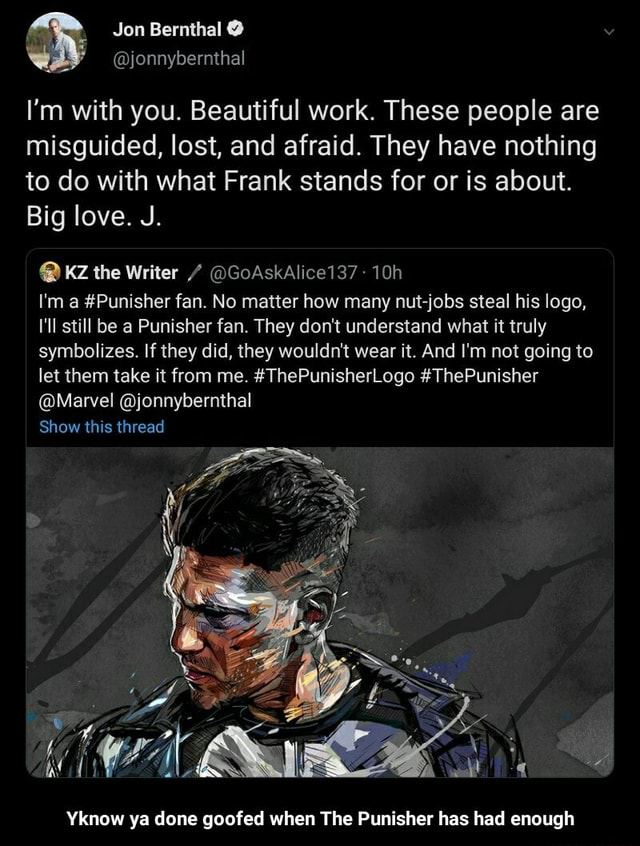 Jon Bernthal jonnybernthal I'm with you. Beautiful work. These people are misguided, lost, and afraid. They have nothing to do with what Frank stands for or is about. Big love. J. KZ the Writer GoAskAlice137 I'm a Punisher fan. No matter how many nut jobs steal his logo, I'll still be a Punisher fan. They do not understand what it truly symbolizes. If they did, they wouldn't wear it. And I'm not going to let them take it from me. ThePunisherLogo ThePunisher Marvel jonnybernthal Show this thread Yknow ya done goofed when The Punisher has had enough Yknow ya done goofed when The Punisher has had enough memes
