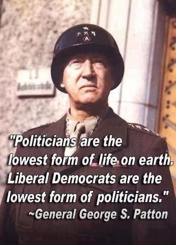 The of life.on earth Liberal Democrats are the lowest form of politicians. General George S. Patton meme