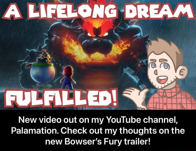 A LIFELONG DREAM FULFILLED New out on my YouTube channel, Palamation. Check out my thoughts on the new Bowser's Fury trailer New out on my YouTube channel, Palamation. Check out my thoughts on the new Bowser's Fury trailer memes