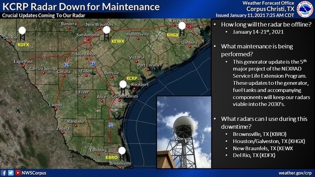 KCRP Radar Down for Maintenance Corpus Christi, TX Crucial Updates Coming To Our Radar Enlepass feather Forecast Office Corpus Christi, TX Issued January AM CDT * How long willthe radar be offline January14 21%, 2021 Son What maintenanceis being performed Thisgenerator updateis the major project of the NEXRAD Service Life Extension Program. These updates to the generator, fuel tanks and accompanying components will keep our radars viable intothe 2030's, What radarscan use during this downtime Brownsville, TX KBRO TX KHGX New Braunfels, x KEWX meme