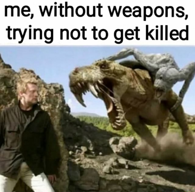 Me, without weapons, trying not to get killed iv meme