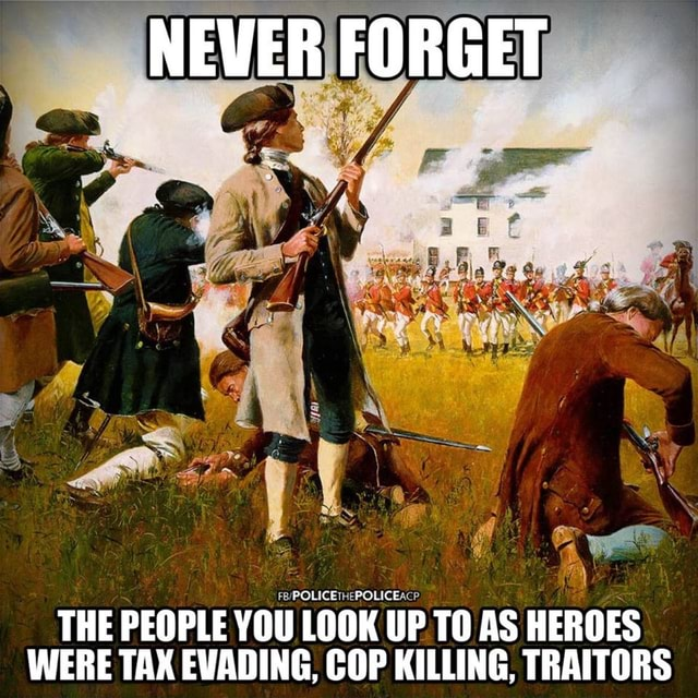 NEVER FORGET THE PEOPLE YOU LOOK UP TO AS HEROES WERE TAX EVADING, COP KILLING, TRAITORS memes