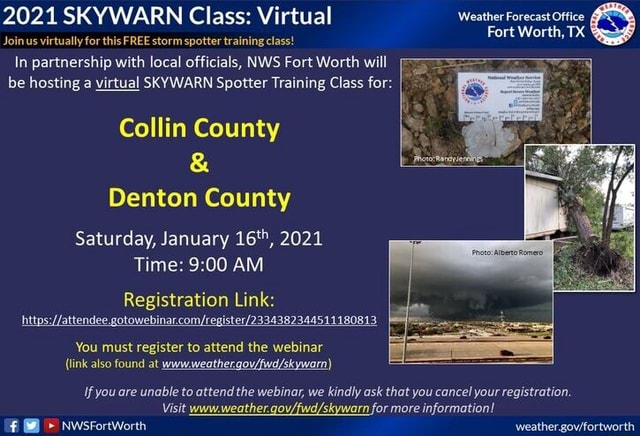 2021 SKYWARN Class Virtual Weather Forecast Office Fort Worth, TX Join us virtually for this FREE storm spotter training class In partnership with local officials, NWS Fort Worth will be hosting a virtual SKYWARN Spotter Training Class for I Collin County Denton County Saturday, January 16 , 2021 Time AM Registration Link htty attendee.gotowe You must register to attend the webinar link also found at Ifyou are unable to attend the webinar, we kindly ask that you cancel your registration. Visit www.weather. for more information meme