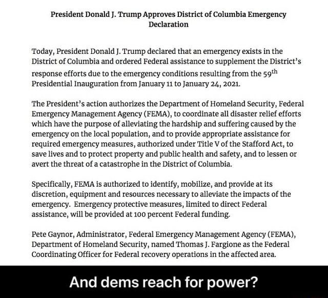 President Donald J. Trump Approves District of Columbia Emergency Declaration Today, President Donald J. Trump declared that an emergency exists in the District of Columbia and ordered Federal assistance to supplement the District's response efforts due to the emergency conditions resulting from the 59 Presidential Inauguration from January 11 to January 24, 2021. The President's action authorizes the Department of Homeland Security, Federal Emergency Management Agency FEMA , to coordinate all disaster relief efforts which have the purpose of alleviating the hardship and suffering caused by the emergency on the local population, and to provide appropriate assistance for required emergency measures, authorized under Title V of the Stafford Act, to save lives and to protect property and publ