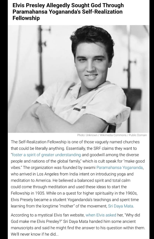 Elvis Presley Allegedly Sought God Through Paramahansa Yogananda's Self Realization Fellowship Photo Unknown Wikimedia Commons Public Domain The Self Fellowship is one of those vaguely named churches that could be literally anything. Essentially, the SRF claims they want to foster a spirit of greater understanding and goodwill among the diverse people and nations of the global family which is cult speak for make good vibes. The organization was founded by swami Paramahansa Yogananda, who arrived in Los Angeles from India intent on introducing yoga and meditation to America. He believed a balanced spirit and total calm could come through meditation and used these ideas to start the Fellowship in 1935. While on a quest for higher spirituality in the 1960s, Elvis Presely became a student Yo