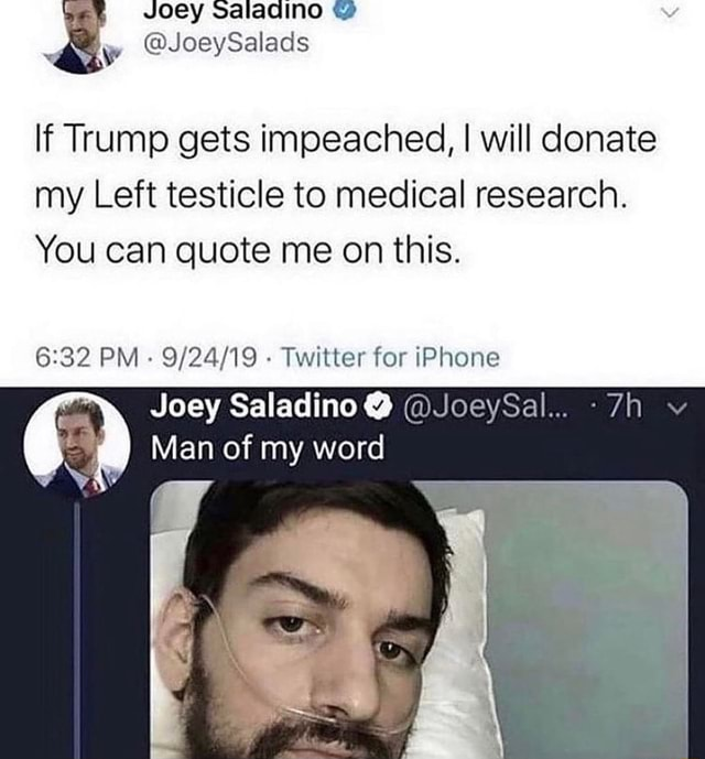 Joey salaqcino and OR If Trump gets impeached, I will donate my Left testicle to medical research. You can quote me on this. PM Twitter for iPhone Joey Saladino JoeySal Man of my word meme