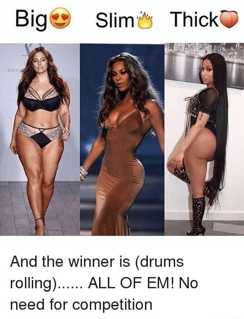 Big Slim ThickO And the winner is drums rolling . ALL OF EM No need for competition meme