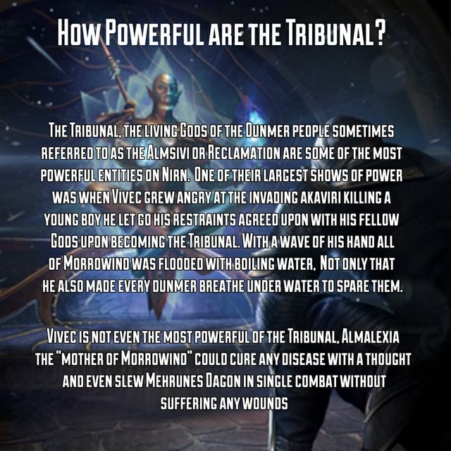 HOW POWERFUL ARE THE TRIBUNAL THE TRIBUNAL, THE LIVING GODS OF THE DUNMER PEOPLE SOMETIMES REFERREO TO.AS THE ALMSIVI OR RECLAMATION ARE SOME OF THE MOST POWERFUL ENTITIES GN NIAN. UNE OF THEIA LARGEST SHOWS OF POWER WAS WHEN VIVEC GREW ANGRY AT THE INVADING AKAVIAI KILLING A YOUNG BOY HE LET GO HIS RESTRAINTS AGREED UPON WITH HIS FELLOW GODS UPON BECOMING THE TRIBUNAL. WITH A WAVE OF HIS HAND ALL OF MORROWIND WAS FLOODEO WITH BOILING WATER, NOT ONLY THAT HE ALSO MADE EVERY DUNMER BREATHE UNDER WATER TO SPARE THEM. VIVEC NOT EVEN THE MOST POWERFUL OF THE TRIBUNAL, ALMALEXIA THE MOTHER OF MORROWINO COULD CURE ANY DISEASE WITH A THOUGHT AND EVEN SLEW MEHRUNES DAGON IN SINGLE COMBAT WITHOUT SUFFERING ANY WOUNDS meme