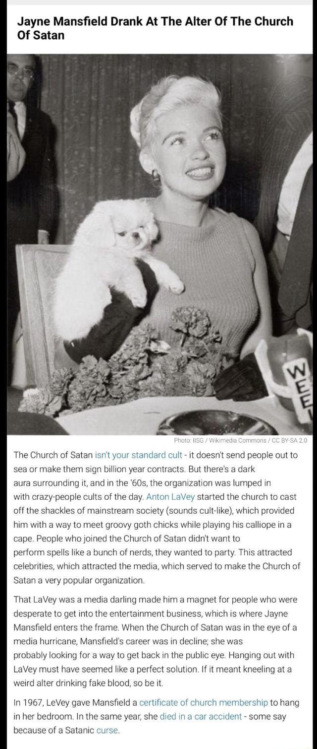 Jayne Mansfield Drank At The Alter Of The Church Of Satan CC BY SA 2.0 The Church of Satan isn't your standard cult it doesn't send people out to sea or make them sign billion year contracts. But there's a dark aura Surrounding it, and in the the organization was lumped in with crazy people cults of the day. Anton LaVey started the church to cast off the shackles of mainstream society sounds cult like , which provided him with a way to meet groovy goth chicks while playing his calliope in a cape. People who joined the Church of Satan didn't want to perform spells like a bunch of nerds, they wanted to party. This attracted celebrities, which attracted the media, which served to make the Church of Satan a very popular organization. That LaVey was a media darling made him a magnet for people