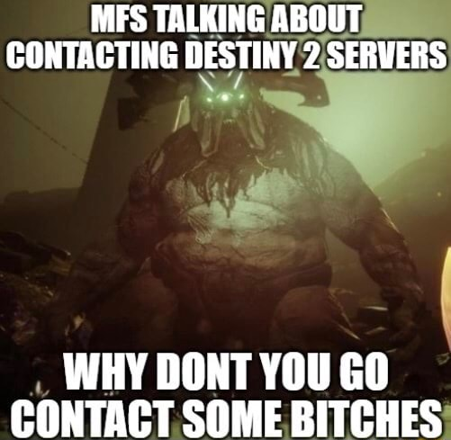 MFS TALKING ABOUT CONTACTING DESTINY 2 SERVERS WHY DONT YOU GO CONTACT SOME BITCHES memes