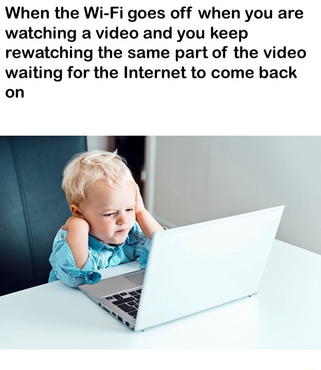 When the Wi Fi goes off when you are watching a and you keep rewatching the same part of the waiting for the Internet to come back on meme