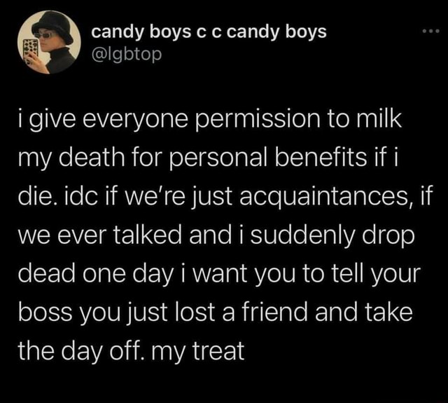 I give everyone permission to milk my death for personal benefits if die. idc if we're just acquaintances, if we ever talked and i suddenly drop dead one day i want you to tell your boss you just lost a friend and take the day off. my treat memes