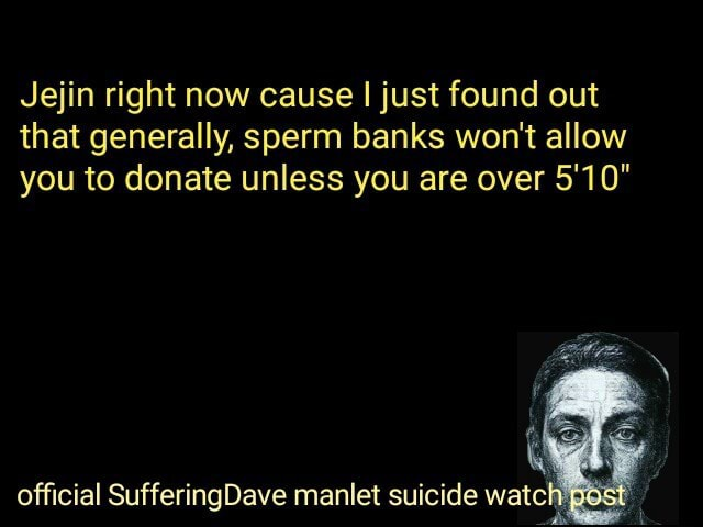 Jejin right now cause I just found out that generally, sperm banks won't allow you to donate unless you are over 5'10 official SufferingDave manlet suicide watch memes
