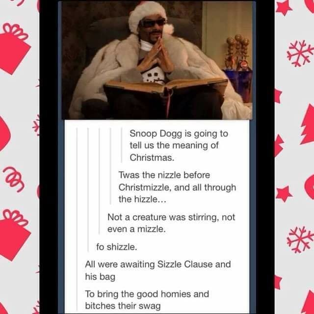 Snoop Dogg is going to tell us the meaning of Christmas. Twas the nizzle before Christmizzle, and all through the hizzle Not a creature was stirring, not even mizzle. fo shizzle. All were awaiting Sizzle Clause and his bag To bring the good homies and bitches their swag memes