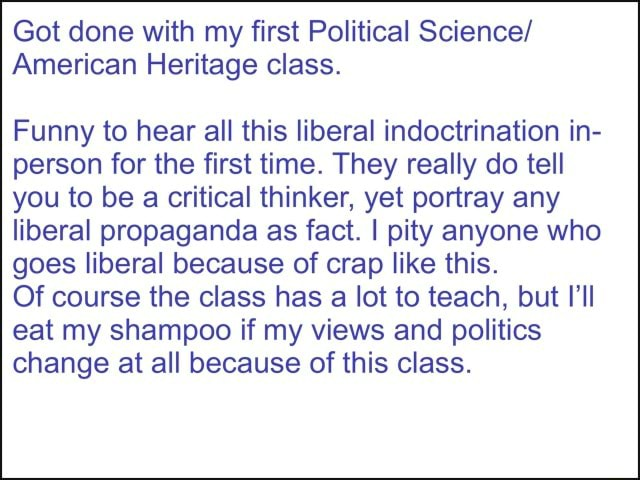 Got done with my first Political Science American Heritage class. Funny to hear all this liberal indoctrination in person for the first time. They really do tell you to be a critical thinker, yet portray any liberal propaganda as fact. I pity anyone who goes liberal because of crap like this. Of course the class has a lot to teach, but I'll eat my shampoo if my views and politics change at all because of this class memes