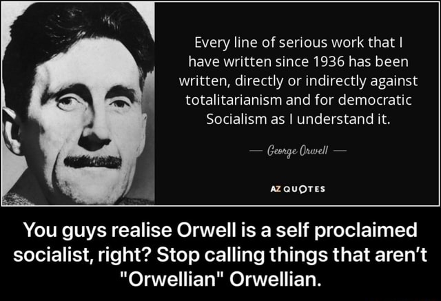 Every line of serious work that I have written since 1936 has been written, directly or indirectly against totalitarianism and for democratic Socialism as I understand it.  Geonge Orwell  AZ QUOTES You guys realise Orwell is a self proclaimed socialist, right Stop calling things that aren't Orwellian Orwellian.  You guys realise Orwell is a self proclaimed socialist, right Stop calling things that aren't Orwellian Orwellian meme
