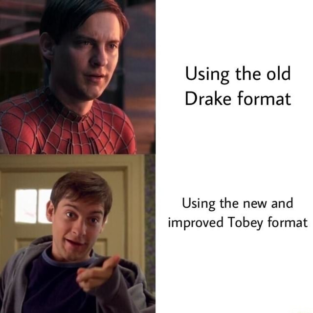 Using the old Drake format Using the new and improved Tobey format memes