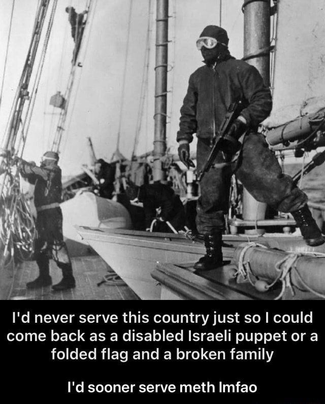 I'd never serve this country just so I could come back as a disabled Israeli puppet or a folded flag and a broken family I'd sooner serve meth Imfao  I'd sooner serve meth lmfao memes