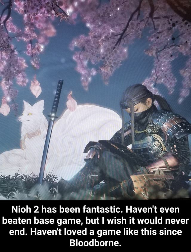 Nioh 2 has been fantastic. Haven't even beaten base game, but wish it would never end. Haven't loved a game like this since Bloodborne.  Nioh 2 has been fantastic. Haven't even beaten base game, but I wish it would never end. Haven't loved a game like this since Bloodborne meme