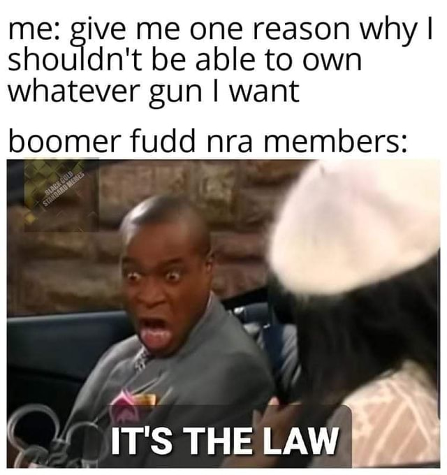 Me give me one reason why I shouldn't be able to own whatever gun I want boomer fudd nra members IT'S THE LAW memes