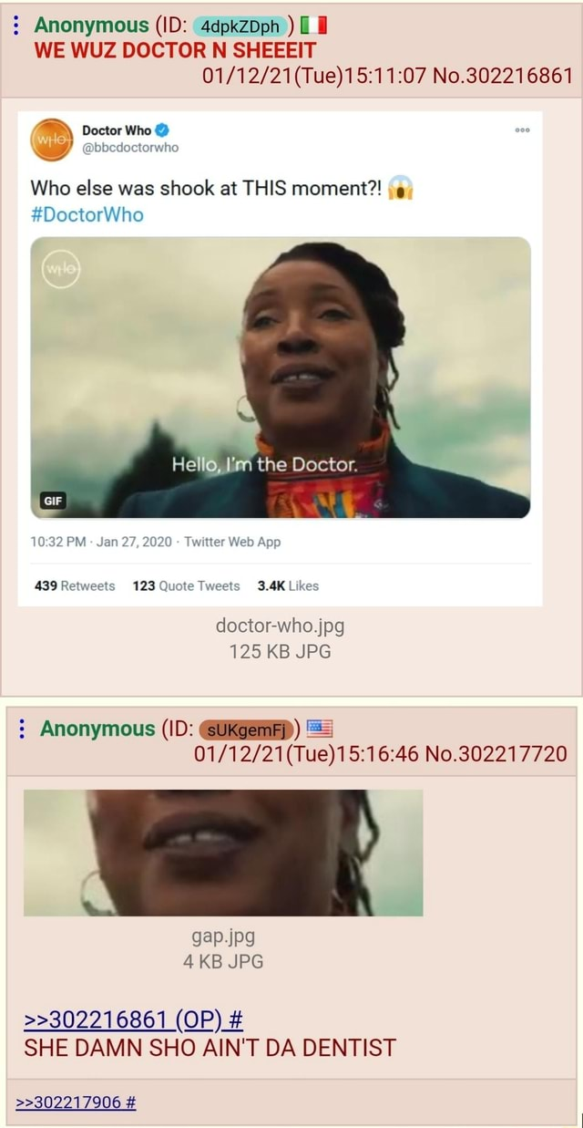 Anonymous ID 4dpkzDph  WE WUZ DOCTOR N SHEEEIT Tue No.302216861 Doctor Who Q bbcdoctorwho Who else was shook at THIS moment , DoctorWho Hello, I'm the Doctor. GIF PM Jan 27, 2020  Twettter Web App 123 3.4K dectorwho.jpg 125 KB JPG Anonymous ID  Ukgemep No.802217720 4 KB JPG OP SHE DAMN SHO AIN'T DA DENTIST  302217906 meme