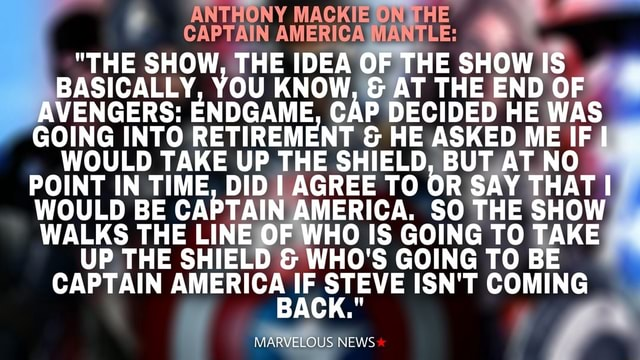 ANTHONY MACKIE THE CAPTAIN AMERICA MANTLE  THE SHOW, THE IDEA OF THE SHOW IS BASICALLY, THE YOU KNOW, IDEA  and  AT THE THE END OF wis AVENGERS ENDGAME, CAP DECIDED HE HE END WAS GOING INTO RETIREMENT  and  HE ASKED ME IF I WOULD TAKE UP THE SHIELD, BUT AT NO POINT IN TIME, DID I AGREE TO OR SAY THAT I WOULD BE CAPTAIN AMERICA. SO THE SHOW WALKS THE LINE OF WHO IS GOING TO TAKE UP THE SHIELD  and  WHO'S GOING TO BE CAPTAIN AMERICA IF STEVE ISN'T COMING MARVELOUS NEWS memes