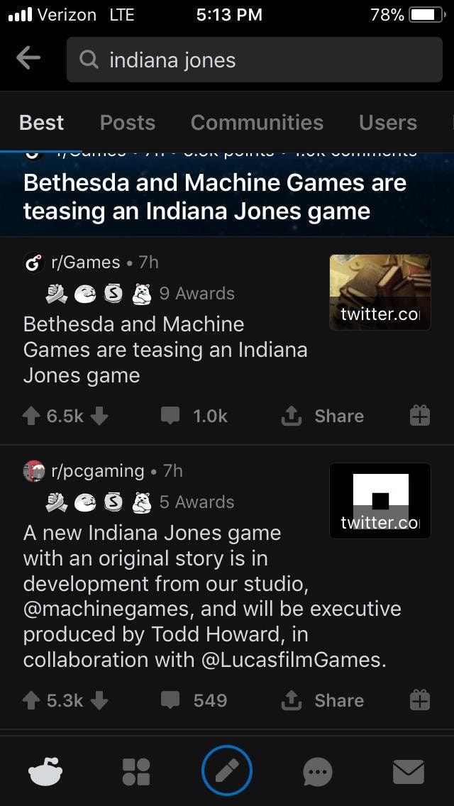 All Verizon LTE PM 78% indiana jones Best Posts Communities Users Bethesda and Machine Games are teasing an Indiana Jones game Games Awards Bethesda and Machine twitter.coi Games are teasing an Indiana Jones game 6.5k 1.0k Share  and  5 Awards I twitter.co A new Indiana Jones game with an original story is in development from our studio, machinegames, and will be executive produced by Todd Howard, in collaboration with LucasfilmGames. 5.3k 549 Share memes