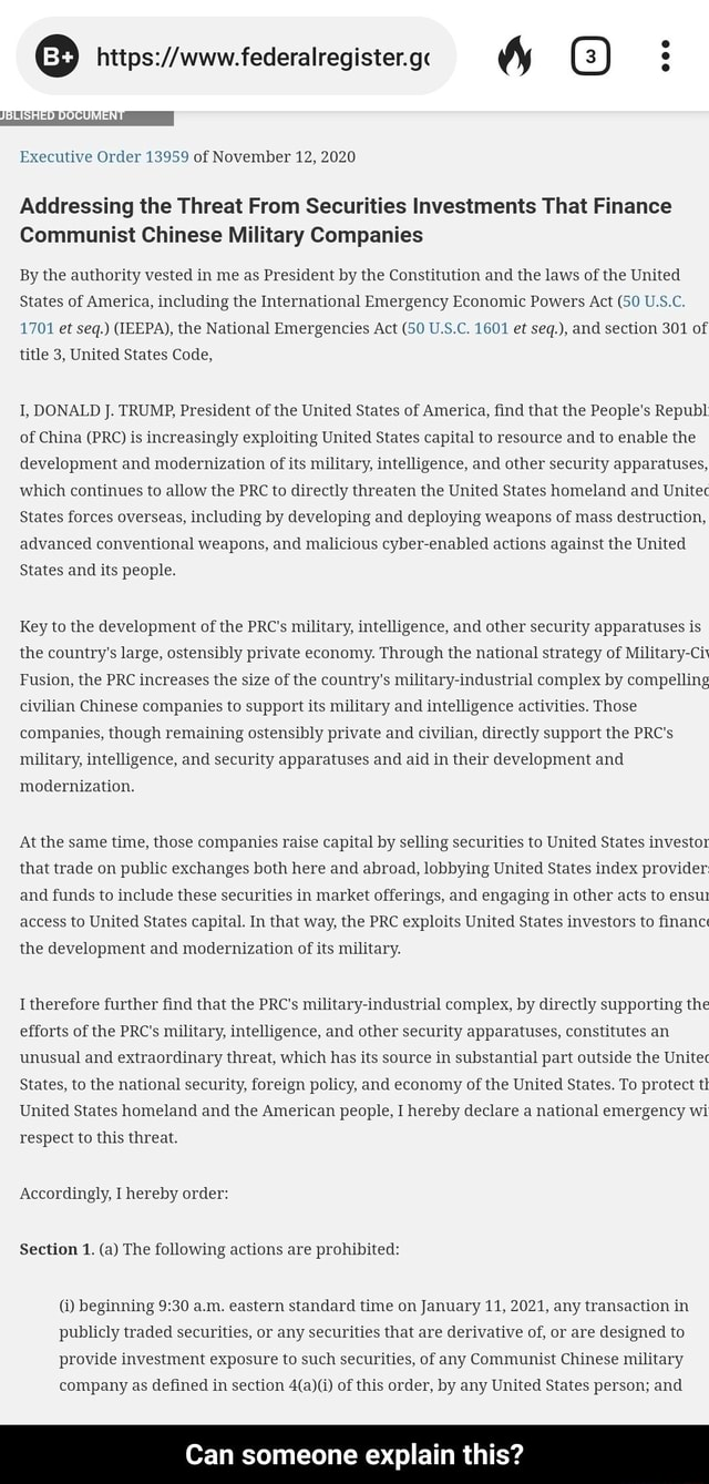 LISHED DOCUMENT Executive Order 13959 of November 12, 2020 Addressing the Threat From Securities Investments That Finance Communist Chinese Military Companies By the authority vested in me as President by the Constitution and the laws of the United States of America, including the International Emergency Economic Powers Act 50 U.S.C. 1701 et seq.  IEEPA , the National Emergencies Act 50 U.S.C. 1601 et seq. , and section 301 of title 3, United States Code, I, DONALD J. TRUMP, President of the United States of America, find that the People's Republ of China PRC is increasingly exploiting United States capital to resource and to enable the development and modernization of its military, intelligence, and other security apparatuses, which continues to allow the PRC to directly threaten the Unit