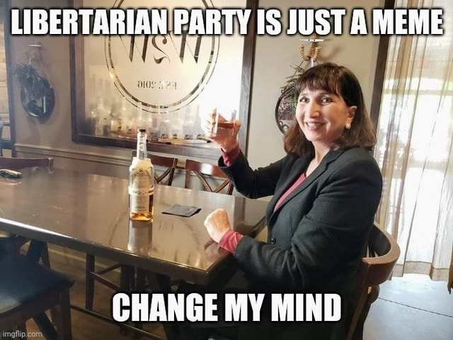 LIBERTARIAN PARTY IS JUST A MEME  ome, CHANGE MY MIND