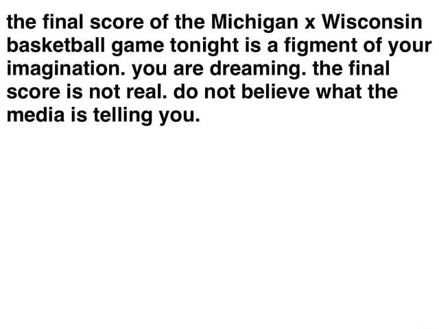 The final score of the Michigan x Wisconsin basketball game tonight Is a figment of your imagination. you are dreaming. the final score is not real. do not believe what the media is telling you memes