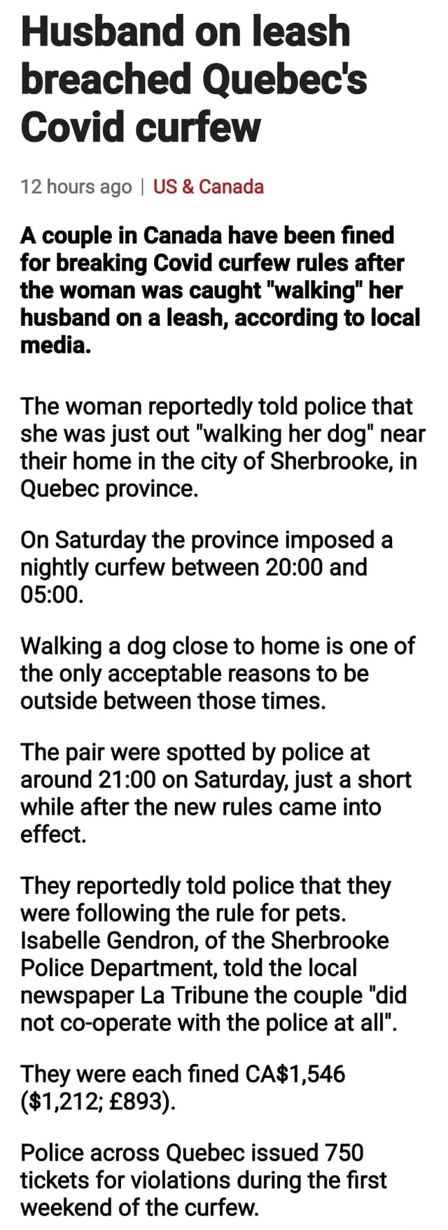 Husband on leash breached Quebec's Covid curfew 12 hours ago I US  and  Canada A couple in Canada have been fined for breaking Covid curfew rules after the woman was caught walking her husband on a leash, according to local media. The woman reportedly told police that she was just out walking her dog near their home in the city of Sherbrooke, in Quebec province. On Saturday the province imposed a nightly curfew between and Walking a dog close to home is one of the only acceptable reasons to be outside between those times. The pair were spotted by police at around on Saturday, just a short while after the new rules came into effect. They reportedly told police that they were following the rule for pets. Isabelle Gendron, of the Sherbrooke Police Department, told the local newspaper La Tribu