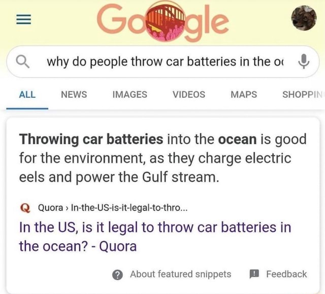 Why do people throw car batteries inthea  and  ALL NEWS IMAGES MAPS SHOPP Throwing car batteries into the ocean is good for the environment, as they charge electric eels and power the Gulf stream. Q Quora In the US is it legal to thro In the US, is it legal to throw car batteries in the ocean  Quora  About featured snippets Feedback memes