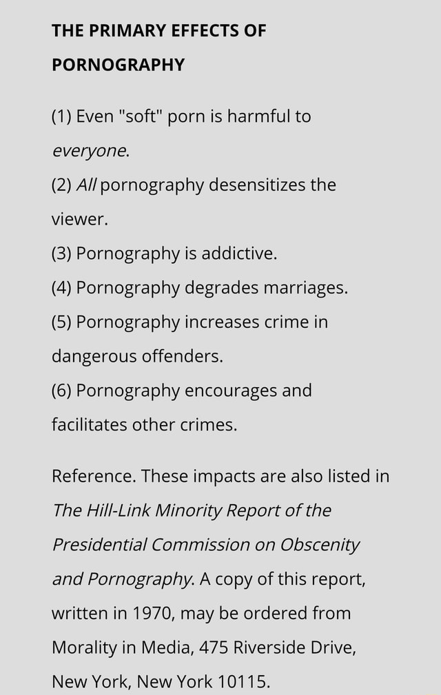 THE PRIMARY EFFECTS OF PORNOGRAPHY 1 Even soft porn is harmful to everyone. 2 All pornography desensitizes the viewer, 3 Pornography is addictive. 4 Pornography degrades marriages. 5 Pornography increases crime in dangerous offenders. 6 Pornography encourages and facilitates other crimes. Reference. These impacts are also listed in The Hill Link Minority Report of the Presidential Commission on Obscenity and Pornography. A copy of this report, written in 1970, may be ordered from Morality in Media, 475 Riverside Drive, New York, New York 10115 memes