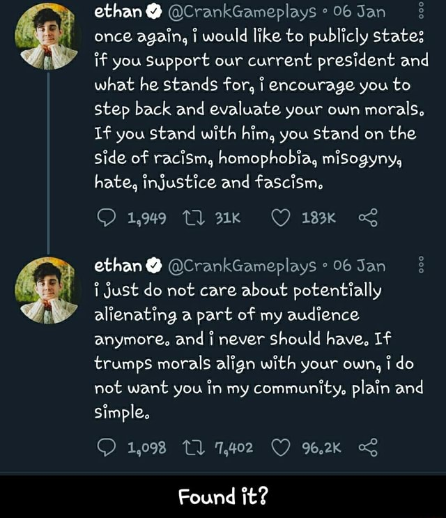 Ethan  once again, would like to publicly states if you Support our current president and what he stands for, encourage you to step back and evaluate your own morals, If you Stand with him, you stand on the side of raciSm, homophobia, misogyny, hate, injustice and fascism, 1,049 183K ethan  Just do not care about potentially alienating a part of my audience anymore. and i never Should have, If trumps morals align with your own, do not want you in my community, plain and simple. 1,098 Tl Found it  Found it memes