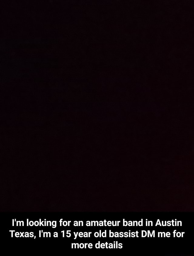 I'm looking for an amateur band in Austin Texas, I'm a 15 year old bassist DM me for more details  I'm looking for an amateur band in Austin Texas, I'm a 15 year old bassist DM me for more details memes