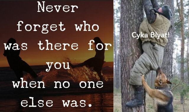 Never forget who was there for you when no one else was. Cyka Blyat meme