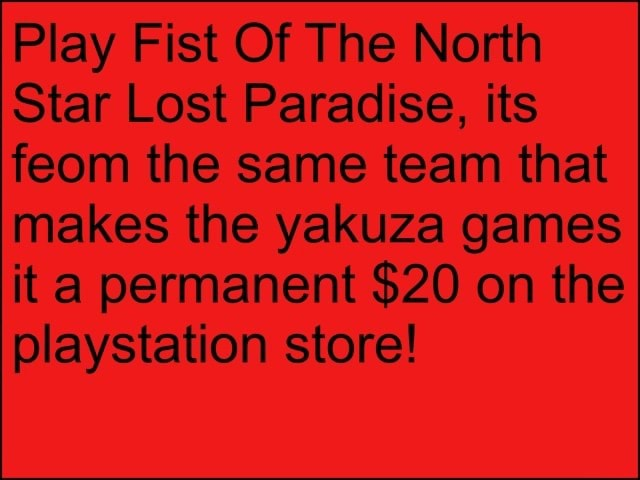 Play Fist Of The North Star Lost Paradise, its feom the same team that makes the yakuza games it a permanent $20 on the playstation store memes