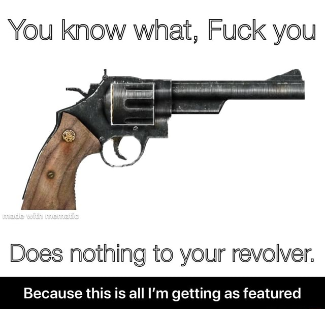 You know what, Fuck you Does nothing to your revolver. Because this is all I'm getting as featured  Because this is all I'm getting as featured memes