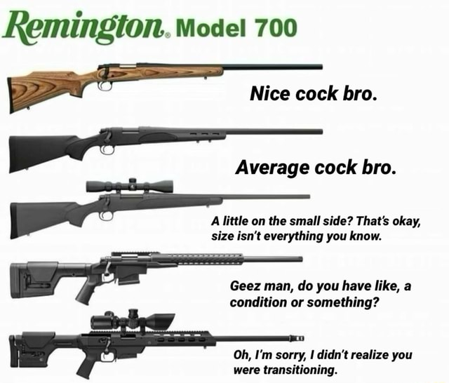 Remington. Mode 700 Nice cock bro. Average cock bro. A little on the small side That's okay, size isn't everything you know. Geez man, do you have like, a condition or something Oh, I'm sorry, didn't realize you were transitioning memes