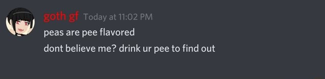 Da at PM Today at PM peas are pee flavored dont believe me drink ur pee to find out meme