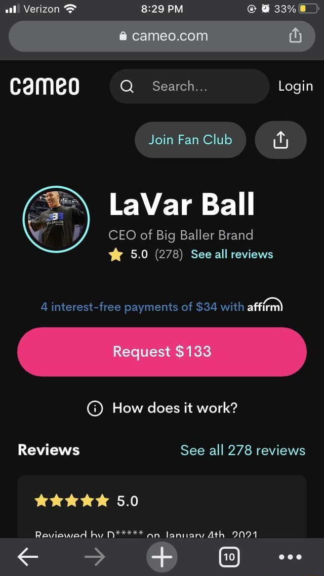 Ood Verizon  and  29 PM  6 cameo Q Search Login Join Fan Club LaVar Ball CEO of Big Baller Brand 5.0 5.0 278 See all reviews affirm 4 interest free payments of $34 with affirm Request $133 How does it work Reviews See all 278 reviews 5.0 Raviawad N***** an Ath 000 memes