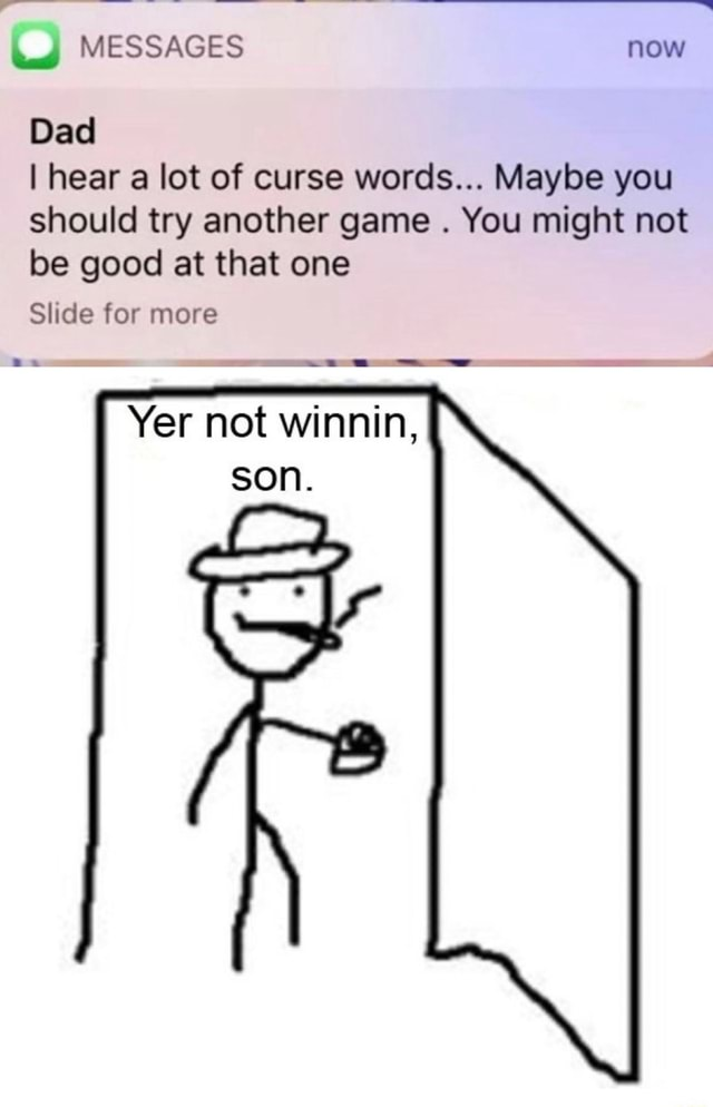 MESSAGES now Dad I hear a lot of curse words Maybe you should try another game. You might not be good at that one Slide for more Be Yer not winnin, son meme