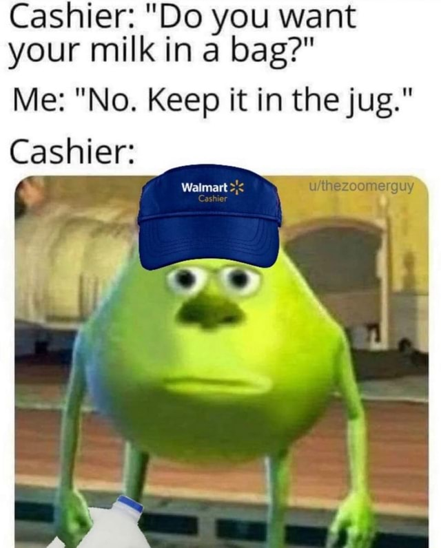 Cashier  Do Do you want your milk in a bag  Me  No. Keep it in the jug. Cashier Walmart  Cash meme
