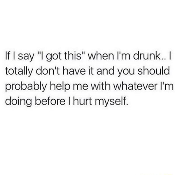If say got this when I'm drunk I totally do not have it and you should probably help me with whatever I'm doing before I hurt myself memes
