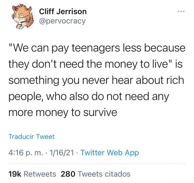 Cliff Jerrison We can pay teenagers less because they do not need the money to live is something you never hear about rich people, who also do not need any more money to survive Traducir Tweet M. Twitter App Retweets 280 Tweets citados memes
