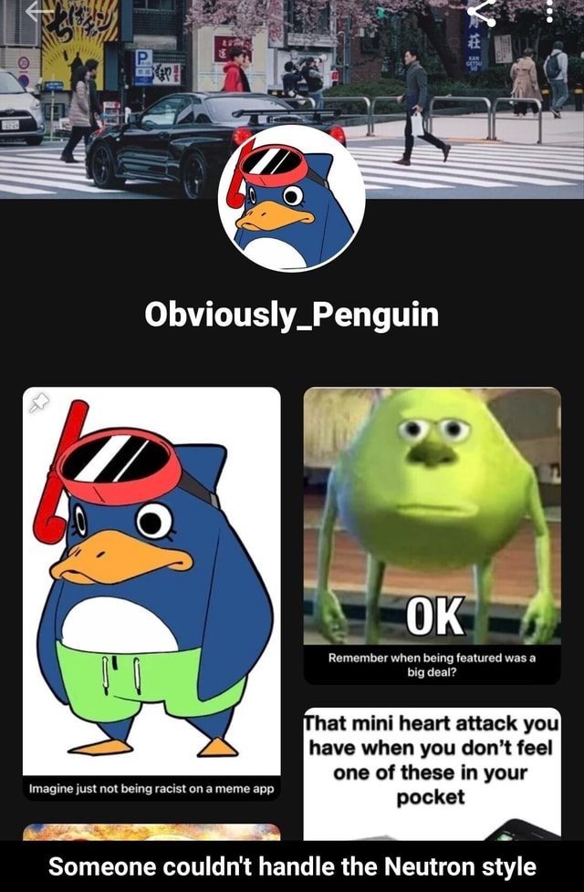 Obviously Penguin Remember when being featured was a big deal hat mini heart attack you have when you do not feel one of these in your Imagine just not being racist on a meme app pocket Someone couldn't handle the Neutron style  Someone couldn't handle the Neutron style