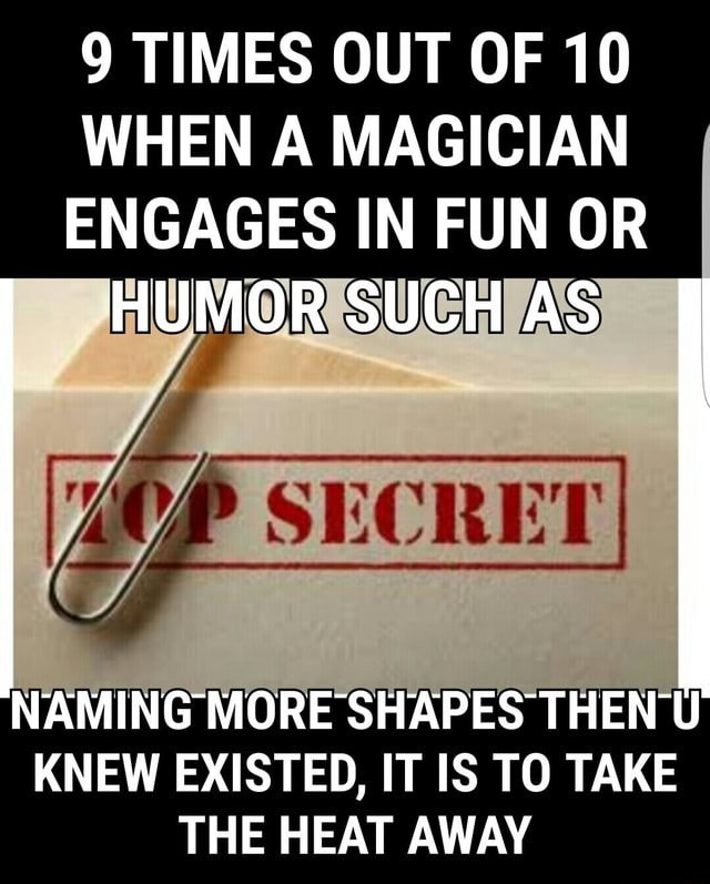 9 TIMES OUT OF 10 WHEN A MAGICIAN ENGAGES IN FUN OR HUMOR SUCH AS NAMING MORE SHAPES THEN U KNEW EXISTED, IT IS TO TAKE THE HEAT AWAY meme
