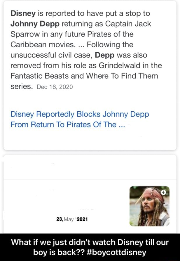 Disney is reported to have put a stop to Johnny Depp returning as Captain Jack Sparrow in any future Pirates of the Caribbean movies. Following the unsuccessful civil case, Depp was also removed from his role as Grindelwald in the Fantastic Beasts and Where To Find Them series. Dec 16, 2020 Disney Reportedly Blocks Johnny Depp From Return To Pirates Of The 23,May 2021 What if we just didn't watch Disney till our boy is back  boycottdisney  What if we just didn't watch Disney till our boy is back  boycottdisney memes