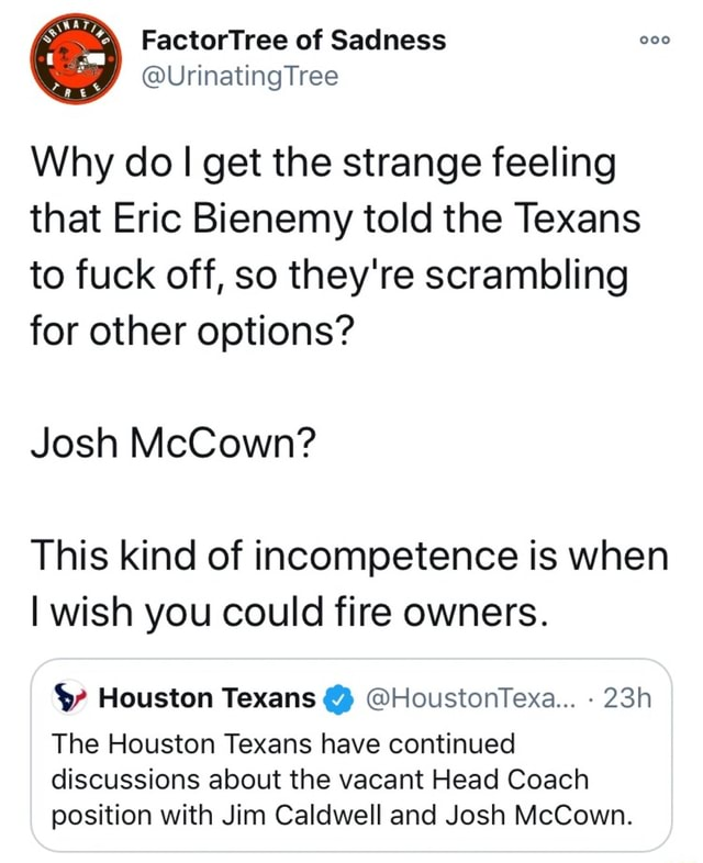 FactorTree of Sadness UrinatingTree Why do I get the strange feeling that Eric Bienemy told the Texans to fuck off, so they're scrambling for other options Josh McCown This kind of incompetence is when I wish you could fire owners. Houston Texans  HoustonTexa The Houston Texans have continued discussions about the vacant Head Coach position with Jim Caldwell and Josh McCown memes
