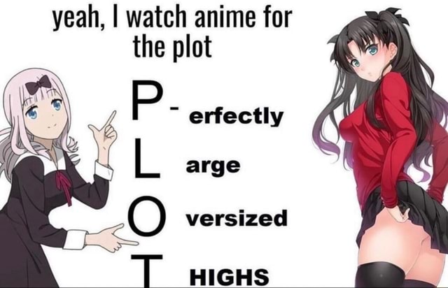 Yeah, I watch anime for the plot erfectly LL arge versized T HIGHS meme